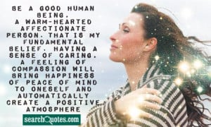 Be a good human being, a warm-hearted affectionate person. That is my ...