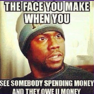 ... You See Somebosy Spending Money And They Owe You Money - Money Quote