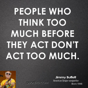 People who think too much before they act don't act too much.