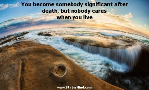 You become somebody significant after death, but nobody cares when you ...