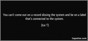 You can't come out on a record dissing the system and be on a label ...