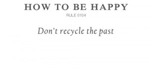 How to Be Happy Don't Recycle The Past