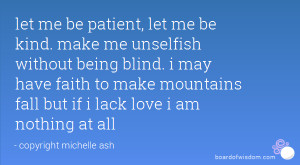 let me be patient, let me be kind. make me unselfish without being ...
