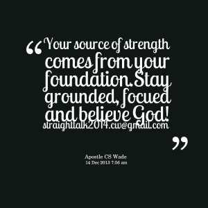 Quotes Picture: your source of strength comes from your foundationstay ...