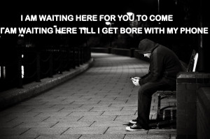 am waiting here for you to come