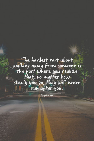 People Walking Away Quotes The hardest part of walking away is when ...