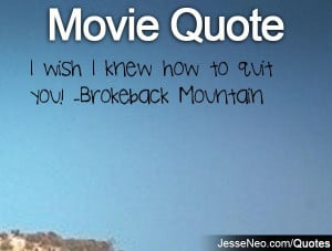 wish I knew how to quit you! -Brokeback Mountain