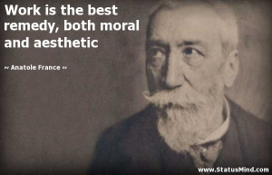 Work is the best remedy, both moral and aesthetic - Anatole France ...