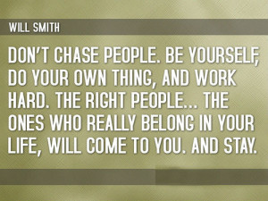 Don't chase people. Be yourself, do your own thing, and work hard. The ...