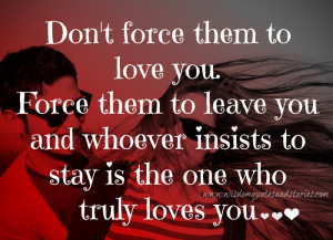 Don't force them to love you. Force them to leave you and whoever ...