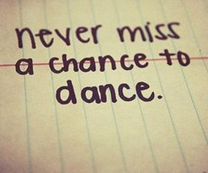 Never miss a chance to dance!