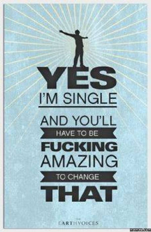 Yes I'm single and you'll have to be