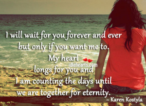 will wait for you forever and ever but only if you want me to. My ...