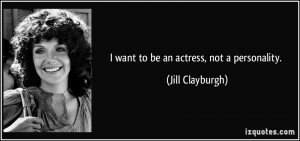 want to be an actress, not a personality. - Jill Clayburgh