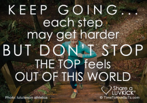 Keep going... Each step may get harder but don't stop. The top feels ...