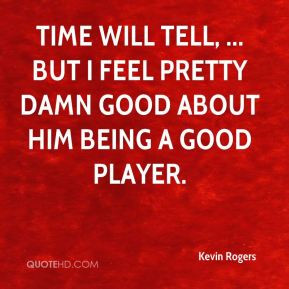 ... tell, ... but I feel pretty damn good about him being a good player