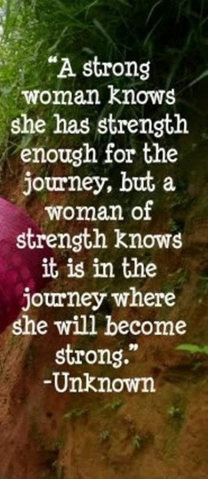 ... journey, but a woman of strength knows it is in the journey where she