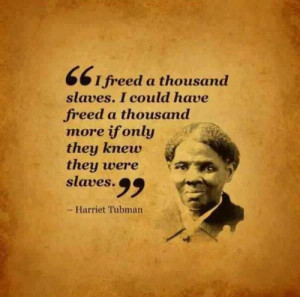 """... more, if they had known they were slaves."""" ― Harriet Tubman"""