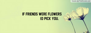 if friends were flowers , Pictures , i'd pick you. ;) , Pictures