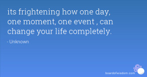 ... how one day, one moment, one event , can change your life completely
