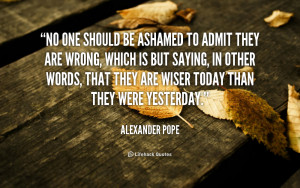 No one should be Ashamed to Admit they are Wrong. – Alexander Pope