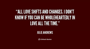 All love shifts and changes. I don't know if you can be wholeheartedly ...