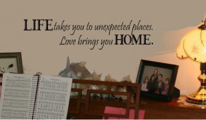 takes-you-to-unexpected-places-Love-brings-you-HOME-Wall-Saying-Quote ...