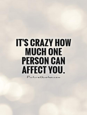 It's crazy how much one person can affect you Picture Quote #1