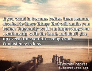 ... Consistency is key. -Positivity Inspires #quotes #life #inspirational