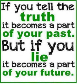 If you tell the truth it becomes a part of your past. But if you lie ...