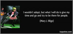 ... is give my time and go and try to be there for people. - Mary J. Blige