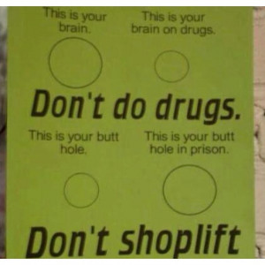 Dont do drugs. Dont shoplift.