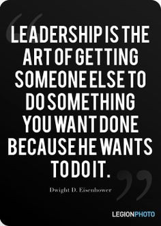 ... something you want done because he want to do it. -Dwight D Eisenhower