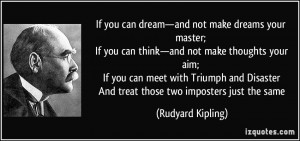 ... Disaster And treat those two imposters just the same - Rudyard Kipling