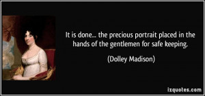 ... in the hands of the gentlemen for safe keeping. - Dolley Madison