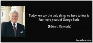 ... we have to fear is four more years of George Bush. - Edward Kennedy