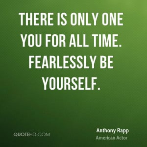 There is only one you for all time. Fearlessly be yourself.