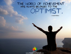 The world of achievement has always belonged to the optimist.