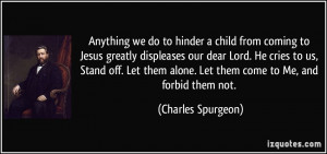 Anything we do to hinder a child from coming to Jesus greatly ...