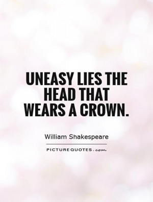 Uneasy lies the head that wears a crown. Picture Quote #1
