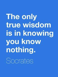 Socrates: The only true wisdom is in knowing you know nothing. (Which ...