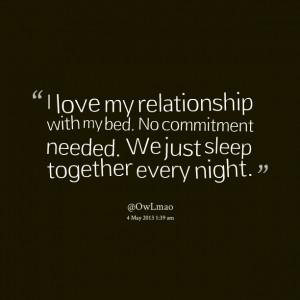 Quotes Picture: i love my relationship with my bed no commitment ...