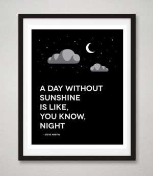 Steve Martin Quote Print, A Day Without Sunshine Is Like, You Know ...