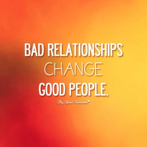 Life Quotes - Bad relationships change good people