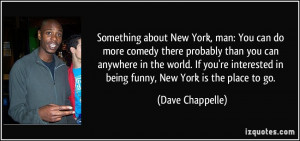 Something about New York, man: You can do more comedy there probably ...