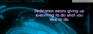dedication means giving up everything to do what you love to do ...