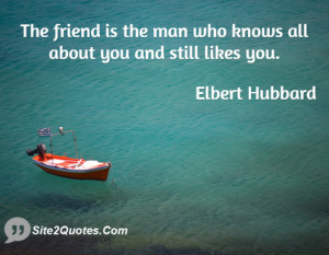 The friend is the man who knows all about you and still likes you.