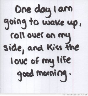 day I am going to wake up roll over on my side and kiss the love of my ...