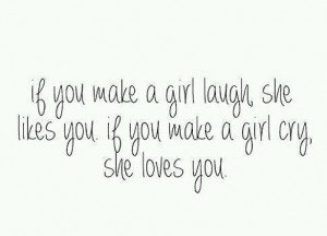 If you make a girl laugh, she likes you. If you make a girl cry, she ...