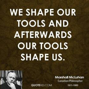 ... McLuhan - We shape our tools and afterwards our tools shape us